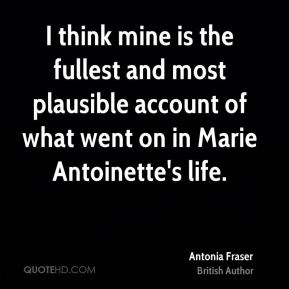 Antonia Fraser - I think mine is the fullest and most plausible account of what went on in Marie Antoinette's life.