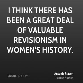 I think there has been a great deal of valuable revisionism in women's history.