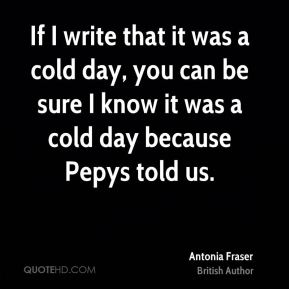 If I write that it was a cold day, you can be sure I know it was a cold day because Pepys told us.