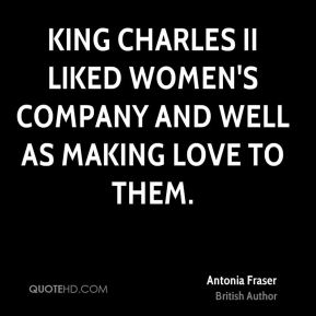 Antonia Fraser - King Charles II liked women's company and well as making love to them.