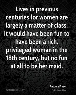 Antonia Fraser - Lives in previous centuries for women are largely a matter of class. It would have been fun to have been a rich, privileged woman in the 18th century, but no fun at all to be her maid.