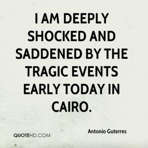Antonio Guterres - I am deeply shocked and saddened by the tragic events early today in Cairo.
