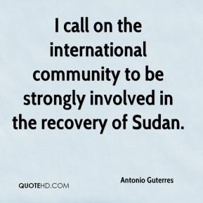 Antonio Guterres - I call on the international community to be strongly involved in the recovery of Sudan.
