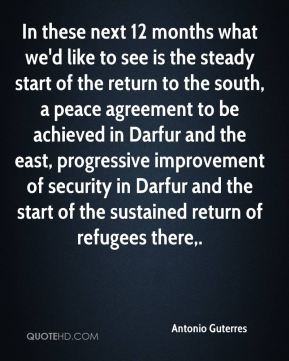 Antonio Guterres - In these next 12 months what we'd like to see is the steady start of the return to the south, a peace agreement to be achieved in Darfur and the east, progressive improvement of security in Darfur and the start of the sustained return of refugees there.