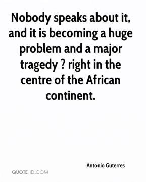 Antonio Guterres - Nobody speaks about it, and it is becoming a huge problem and a major tragedy ? right in the centre of the African continent.