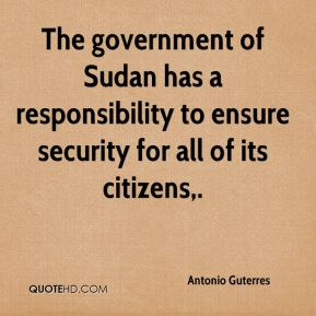 Antonio Guterres - The government of Sudan has a responsibility to ensure security for all of its citizens.