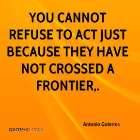 Antonio Guterres - You cannot refuse to act just because they have not crossed a frontier.