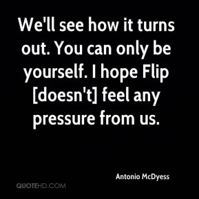 Antonio McDyess - We'll see how it turns out. You can only be yourself. I hope Flip [doesn't] feel any pressure from us.
