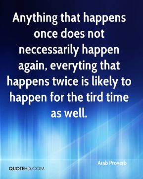 Arab Proverb - Anything that happens once does not neccessarily happen again, everyting that happens twice is likely to happen for the tird time as well.