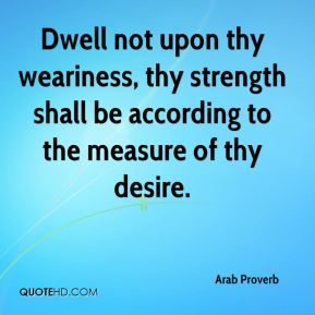 Arab Proverb - Dwell not upon thy weariness, thy strength shall be according to the measure of thy desire.