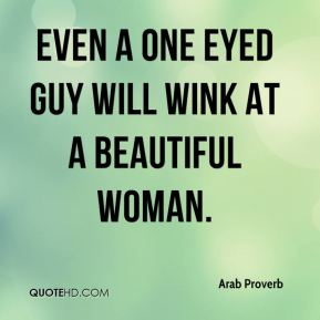 Even a one eyed guy will wink at a beautiful woman.