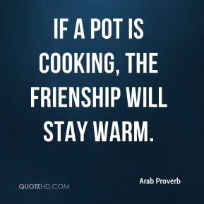 If a pot is cooking, the frienship will stay warm.