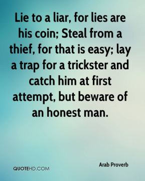 Arab Proverb - Lie to a liar, for lies are his coin; Steal from a thief, for that is easy; lay a trap for a trickster and catch him at first attempt, but beware of an honest man.