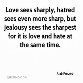 Arab Proverb - Love sees sharply, hatred sees even more sharp, but Jealousy sees the sharpest for it is love and hate at the same time.