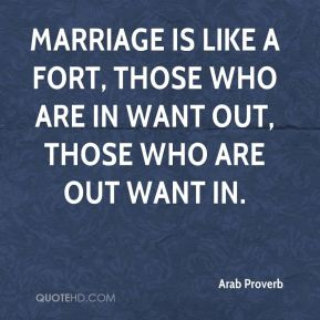 Marriage is like a fort, those who are in want out, those who are out want in.