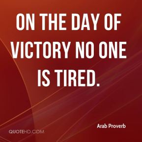 On the day of victory no one is tired.