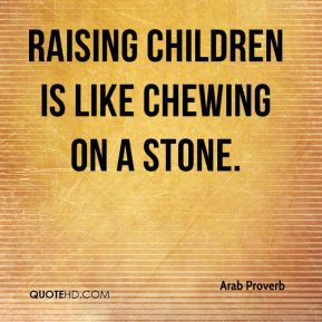 Arab Proverb - Raising children is like chewing on a stone.