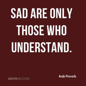 Sad are only those who understand.