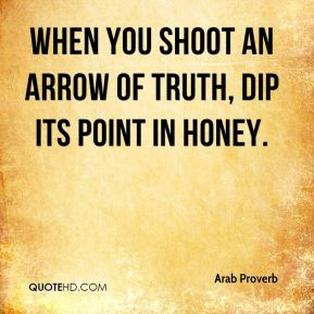 When you shoot an arrow of truth, dip its point in honey.