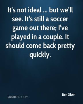Ben Olsen - It's not ideal ... but we'll see. It's still a soccer game out there; I've played in a couple. It should come back pretty quickly.