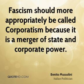 Fascism should more appropriately be called Corporatism because it is a merger of state and corporate power.