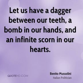 Benito Mussolini - Let us have a dagger between our teeth, a bomb in our hands, and an infinite scorn in our hearts.