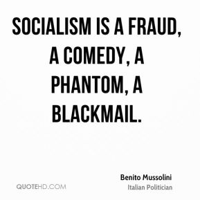 Benito Mussolini - Socialism is a fraud, a comedy, a phantom, a blackmail.