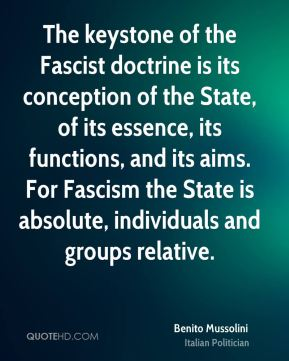 The keystone of the Fascist doctrine is its conception of the State, of its essence, its functions, and its aims. For Fascism the State is absolute, individuals and groups relative.