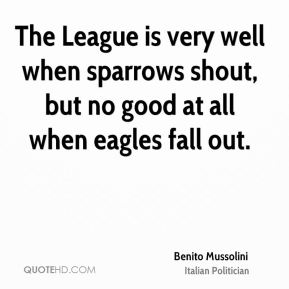 The League is very well when sparrows shout, but no good at all when eagles fall out.