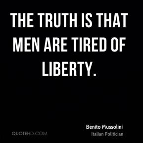 Benito Mussolini - The truth is that men are tired of liberty.