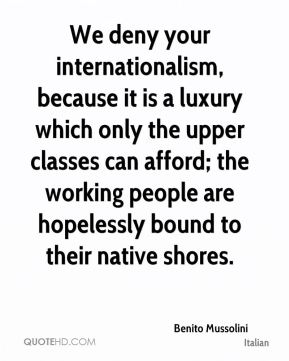 We deny your internationalism, because it is a luxury which only the upper classes can afford; the working people are hopelessly bound to their native shores.