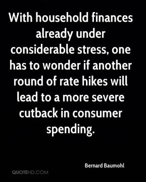 Bernard Baumohl - With household finances already under considerable stress, one has to wonder if another round of rate hikes will lead to a more severe cutback in consumer spending.