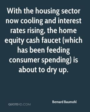 Bernard Baumohl - With the housing sector now cooling and interest rates rising, the home equity cash faucet (which has been feeding consumer spending) is about to dry up.