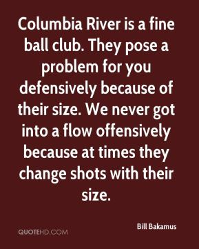 Bill Bakamus - Columbia River is a fine ball club. They pose a problem for you defensively because of their size. We never got into a flow offensively because at times they change shots with their size.