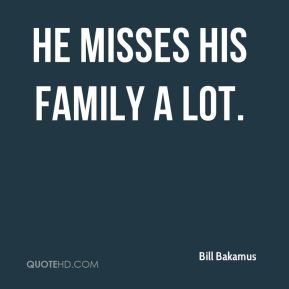 He misses his family a lot.