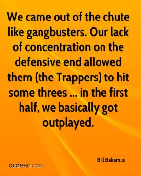We came out of the chute like gangbusters. Our lack of concentration on the defensive end allowed them (the Trappers) to hit some threes ... in the first half, we basically got outplayed.