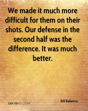 We made it much more difficult for them on their shots. Our defense in the second half was the difference. It was much better.