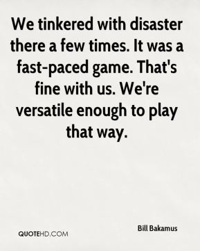 Bill Bakamus - We tinkered with disaster there a few times. It was a fast-paced game. That's fine with us. We're versatile enough to play that way.