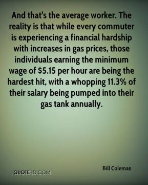 Bill Coleman - And that's the average worker. The reality is that while every commuter is experiencing a financial hardship with increases in gas prices, those individuals earning the minimum wage of $5.15 per hour are being the hardest hit, with a whopping 11.3% of their salary being pumped into their gas tank annually.