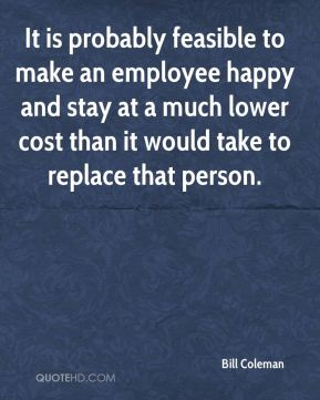 Bill Coleman - It is probably feasible to make an employee happy and stay at a much lower cost than it would take to replace that person.