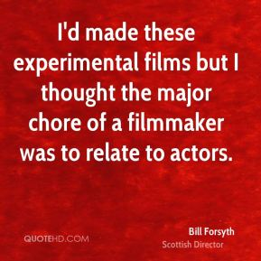 Bill Forsyth - I'd made these experimental films but I thought the major chore of a filmmaker was to relate to actors.