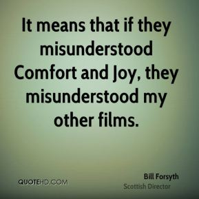 It means that if they misunderstood Comfort and Joy, they misunderstood my other films.