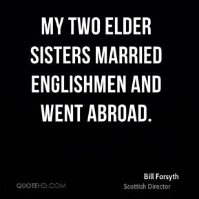 Bill Forsyth - My two elder sisters married Englishmen and went abroad.
