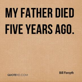 Bill Forsyth - My father died five years ago.