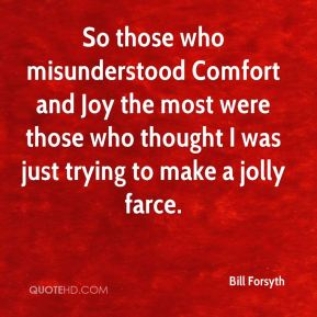 Bill Forsyth - So those who misunderstood Comfort and Joy the most were those who thought I was just trying to make a jolly farce.
