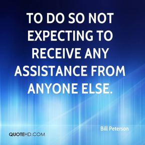 Bill Peterson - to do so not expecting to receive any assistance from anyone else.