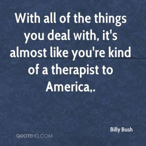 Billy Bush - With all of the things you deal with, it's almost like you're kind of a therapist to America.