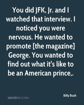 Billy Bush - You did JFK, Jr. and I watched that interview. I noticed you were nervous. He wanted to promote [the magazine] George. You wanted to find out what it's like to be an American prince.