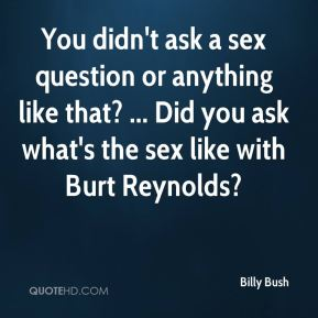 Billy Bush - You didn't ask a sex question or anything like that? ... Did you ask what's the sex like with Burt Reynolds?