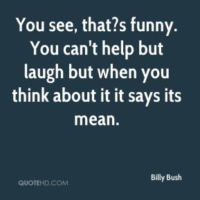 Billy Bush - You see, that?s funny. You can't help but laugh but when you think about it it says its mean.